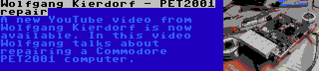 Wolfgang Kierdorf - PET2001 repair   A new YouTube video from Wolfgang Kierdorf is now available. In this video Wolfgang talks about repairing a Commodore PET2001 computer.