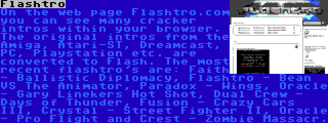 Flashtro   On the web page Flashtro.com you can see many cracker intros within your browser. The original intros from the Amiga, Atari-ST, Dreamcast, PC, Playstation etc. are converted to Flash. The most recent flashtro's are: Faith - Ballistic Diplomacy, Flashtro - Bean VS The Animator, Paradox - Wings, Oracle - Gary Linekers Hot Shot, Dual Crew - Days of Thunder, Fusion - Crazy Cars III, Crystal - Street Fighter II, Oracle - Pro Flight and Crest - Zombie Massacr.