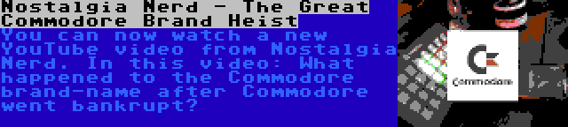 Nostalgia Nerd - The Great Commodore Brand Heist   You can now watch a new YouTube video from Nostalgia Nerd. In this video: What happened to the Commodore brand-name after Commodore went bankrupt?