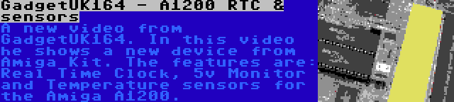 GadgetUK164 - A1200 RTC & sensors   A new video from GadgetUK164. In this video he shows a new device from Amiga Kit. The features are: Real Time Clock, 5v Monitor and Temperature sensors for the Amiga A1200.