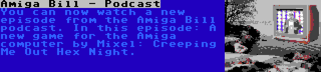 Amiga Bill - Podcast | You can now watch a new episode from the Amiga Bill podcast. In this episode: A new game for the Amiga computer by Mixel: Creeping Me Out Hex Night.