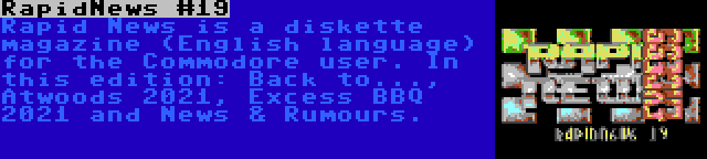 RapidNews #19 | Rapid News is a diskette magazine (English language) for the Commodore user. In this edition: Back to..., Atwoods 2021, Excess BBQ 2021 and News & Rumours.