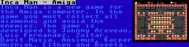 Inca Man - Amiga | Inca Man is a new game for the Amiga computer. In the game you must collect all diamonds and avoid the enemies. The game is developed by Johnny Acevedo, Luis Fernandez, Zoltar, Davit Masia, Ansimuz, Kacper Wozniak, Elthen and Roseta.