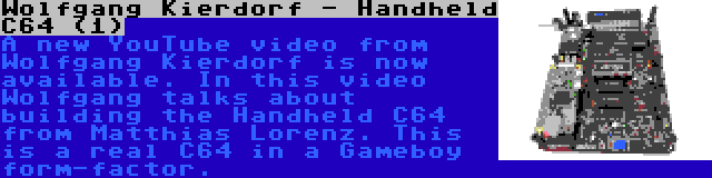 Wolfgang Kierdorf - Handheld C64 (1) | A new YouTube video from Wolfgang Kierdorf is now available. In this video Wolfgang talks about building the Handheld C64 from Matthias Lorenz. This is a real C64 in a Gameboy form-factor.