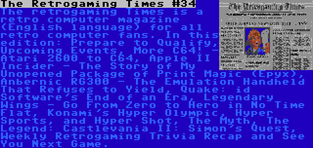 The Retrogaming Times #34 | The retrogaming Times is a retro computer magazine (English language) for all retro computer fans. In this edition: Prepare to Qualify, Upcoming Events, More C64! - Atari 2600 to C64, Apple II Incider - The Story of My Unopened Package of Print Magic (Epyx), Anbernic RG300 - The Emulation Handheld That Refuses to Yield, Quake: id Software's End of an Era, Legendary Wings - Go From Zero to Hero in No Time Flat, Konami's Hyper Olympic, Hyper Sports, and Hyper Shot, The Myth, The Legend: Castlevania II: Simon's Quest, Weekly Retrogaming Trivia Recap and See You Next Game.