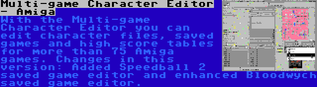 Multi-game Character Editor - Amiga | With the Multi-game Character Editor you can edit character files, saved games and high score tables for more than 75 Amiga games. Changes in this version: Added Speedball 2 saved game editor and enhanced Bloodwych saved game editor.