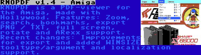 RNOPDF v1.4 - Amiga | RNOPDF is a PDF-viewer for the Amiga, made with Hollywood. Features: Zoom, search, bookmarks, export PNG / TXT, full screen, rotate and ARexx support. Recent changes: Improvements for export and added WINSIZE tooltype/argument and localization support.