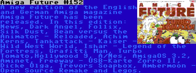 Amiga Future #152 | A new edition of the English and German Amiga magazine Amiga Future has been released. In this edition: News, Dark Angel, Follix, Silk Dust, Bean versus the Animator - Reloaded, Achim Kerns, Tankattack - Kaiser - Wild West World, Ishar - Legend of the Fortress, Grafitti Man, Turbo Tomato,Hollywood 9, A/Nes, AmigaOS 3.2, Aminet, Freeway - USB-Karte Zorro II, Dicke Olga, Trevors Soapbox, Ambermoon - Open Source Remake and Legos.