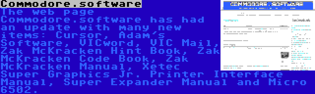Commodore.software | The web page Commodore.software has had an update with many new items: Cursor, Adam's Software, VICword, VIC Mail, Zak McKracken Hint Book, Zak McKracken Code Book, Zak McKracken Manual, Xetec Super Graphics Jr. Printer Interface Manual, Super Expander Manual and Micro 6502.