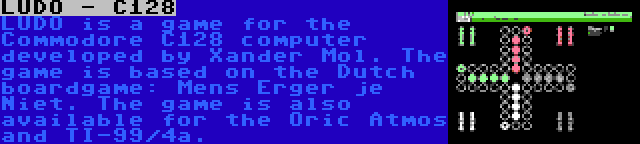 LUDO - C128 | LUDO is a game for the Commodore C128 computer developed by Xander Mol. The game is based on the Dutch boardgame: Mens Erger je Niet. The game is also available for the Oric Atmos and TI-99/4a.