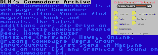 DLH's Commodore Archive   DLH's Commodore Archive is a web page for Commodore documentation. You can find magazines, books and manuals. The latest additions are: Zip Drive on a 64, Little Computer People Deed, Home Comptuter Magazine (Persian), Hawaii Online, Arizona Commodore Users Group Input/Output, First Steps in Machine Code on your C64 and Graphics & Sound on the Commodore 64.