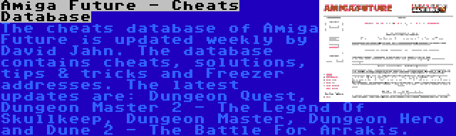 Amiga Future - Cheats Database   The cheats database of Amiga Future is updated weekly by David Jahn. The database contains cheats, solutions, tips & tricks and Freezer addresses. The latest updates are: Dungeon Quest, Dungeon Master 2 - The Legend Of Skullkeep, Dungeon Master, Dungeon Hero and Dune 2 - The Battle For Arrakis.