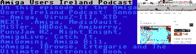 Amiga Users Ireland Podcast   In this episode of the Amiga Users Ireland Podcast: Sonos - Amiga, VirusZ-III, XTD - NEXT, .Amiga, MediaVault, MiSTer, WBDock, Amiberry, PunyJam #2, Night Knight, AmigaLive, Catch It, AmiGemini, Amiga Bill, vAmiga, IBrowse, Eftegarie and The Ultimate Electronics Book.