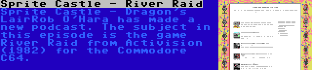 Sprite Castle - River Raid   Sprite Castle - Dragon's LairRob O'Hara has made a new podcast. The subject in this episode is the game River Raid from Activision (1982) for the Commodore C64.