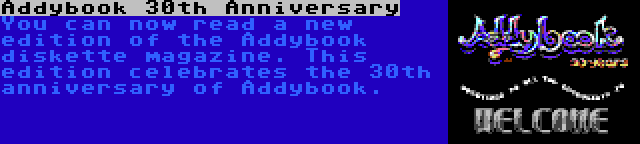Addybook 30th Anniversary   You can now read a new edition of the Addybook diskette magazine. This edition celebrates the 30th anniversary of Addybook.