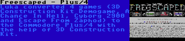 Freescaped - Plus/4   Luka converted 4 games (3D Construction Kit Demogame, A Chance In Hell, Cyborg 2900 and Escape From Zaphod) to the Commodore Plus/4 with the help of 3D Construction Kit.