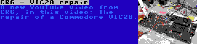 CRG - VIC20 repair   A new YouTube video from CRG, in this video: The repair of a Commodore VIC20.