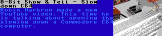 8-Bit Show & Tell - Slow down C64   Robin Harbron made a new YouTube video. This time he is talking about opening the slowing down a Commodore C64 computer.