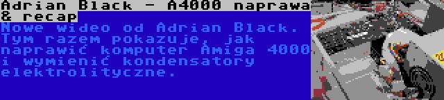 Adrian Black - A4000 naprawa & recap | Nowe wideo od Adrian Black. Tym razem pokazuje, jak naprawić komputer Amiga 4000 i wymienić kondensatory elektrolityczne.
