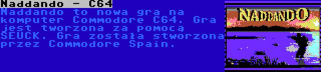 Naddando - C64 | Naddando to nowa gra na komputer Commodore C64. Gra jest tworzona za pomocą SEUCK. Gra została stworzona przez Commodore Spain.