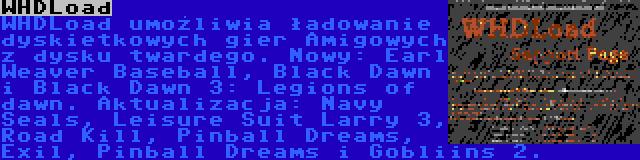 WHDLoad | WHDLoad umożliwia ładowanie dyskietkowych gier Amigowych z dysku twardego. Nowy: Earl Weaver Baseball, Black Dawn i Black Dawn 3: Legions of dawn. Aktualizacja: Navy Seals, Leisure Suit Larry 3, Road Kill, Pinball Dreams, Exil, Pinball Dreams i Gobliins 2.