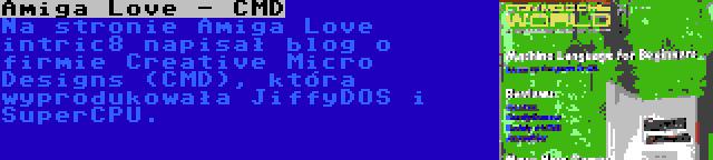 Amiga Love - CMD | Na stronie Amiga Love intric8 napisał blog o firmie Creative Micro Designs (CMD), która wyprodukowała JiffyDOS i SuperCPU.