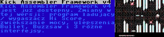 Kick Assembler Framework v4 | Kick Assembler Framework v4 jest już dostępny. Zmiany w tej wersji: program ładujący / wygaszacz Hi Score, zwiększanie mocy, ulepszenia Bullet, Buzzsaw i 3 różne interfejsy.