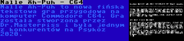 Nalle Äh-Puh - C64 | Nalle Äh-Puh to nowa fińska tekstowa gra przygodowa na komputer Commodore C64. Gra została stworzona przez Dr.Masterpiss i była jednym z konkurentów na Psykoz 2020.