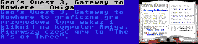 Geo's Quest 3, Gateway to Nowhere - Amiga | Geo's Quest 3, Gateway to Nowhere to graficzna gra przygodowa typu wskaż i kliknij na komputer Amiga. Pierwsza część gry to The A's of Three.