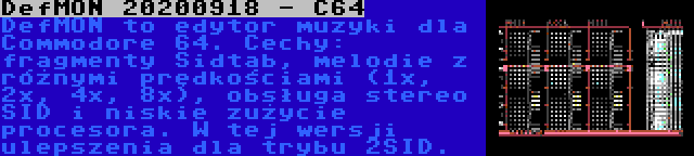 DefMON 20200918 - C64 | DefMON to edytor muzyki dla Commodore 64. Cechy: fragmenty Sidtab, melodie z różnymi prędkościami (1x, 2x, 4x, 8x), obsługa stereo SID i niskie zużycie procesora. W tej wersji ulepszenia dla trybu 2SID.