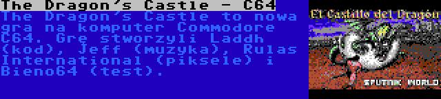 The Dragon's Castle - C64 | The Dragon's Castle to nowa gra na komputer Commodore C64. Grę stworzyli Laddh (kod), Jeff (muzyka), Rulas International (piksele) i Bieno64 (test).