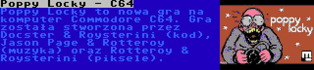 Poppy Locky - C64 | Poppy Locky to nowa gra na komputer Commodore C64. Gra została stworzona przez Docster & Roysterini (kod), Jason Page & Rotteroy (muzyka) oraz Rotteroy & Roysterini (piksele).