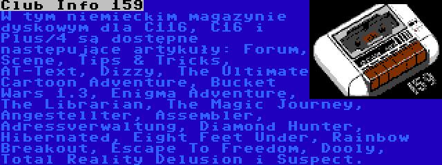 Club Info 159 | W tym niemieckim magazynie dyskowym dla C116, C16 i Plus/4 są dostępne następujące artykuły: Forum, Scene, Tips & Tricks, AT-Text, Dizzy, The Ultimate Cartoon Adventure, Bucket Wars 1.3, Enigma Adventure, The Librarian, The Magic Journey, Angestellter, Assembler, Adressverwaltung, Diamond Hunter, Hibernated, Eight Feet Under, Rainbow Breakout, Escape To Freedom, Dooly, Total Reality Delusion i Suspect.