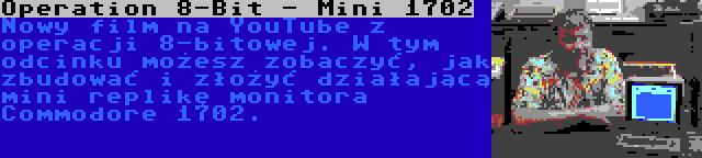 Operation 8-Bit - Mini 1702 | Nowy film na YouTube z operacji 8-bitowej. W tym odcinku możesz zobaczyć, jak zbudować i złożyć działającą mini replikę monitora Commodore 1702.