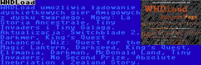 WHDLoad | WHDLoad umożliwia ładowanie dyskietkowych gier Amigowych z dysku twardego. Nowy: La Storia Ancestrale, Tiny Invaders i Tiny Galaga. Aktualizacja: Switchblade 2, Darkmer, King's Quest Enhanced, Wiz: Quest for the Magic Lantern, Darkseed, King's Quest, Elfmania, Darkman, McDonald Land, Tiny Invaders, No Second Prize, Absolute Inebriation i Zealand Story.