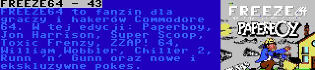 FREEZE64 - 43 | FREEZE64 to fanzin dla graczy i hakerów Commodore 64. W tej edycji: Paperboy, Jon Harrison, Super Scoop, Toxic Frenzy, ZZAP! 64, William Wobbler, Chiller 2, Runn 'n' Gunn oraz nowe i ekskluzywne pokes.