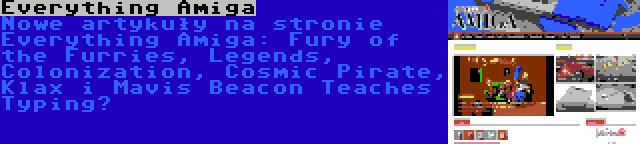 Everything Amiga | Nowe artykuły na stronie Everything Amiga: Fury of the Furries, Legends, Colonization, Cosmic Pirate, Klax i Mavis Beacon Teaches Typing…