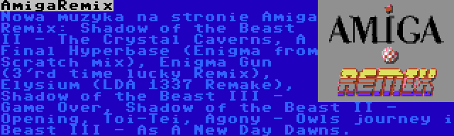 AmigaRemix | Nowa muzyka na stronie Amiga Remix: Shadow of the Beast II - The Crystal Caverns, A Final Hyperbase (Enigma from Scratch mix), Enigma Gun (3'rd time lucky Remix), Elysium (LDA 1337 Remake), Shadow of the Beast III - Game Over, Shadow of the Beast II - Opening, Toi-Tei, Agony - Owls journey i Beast III - As A New Day Dawns.