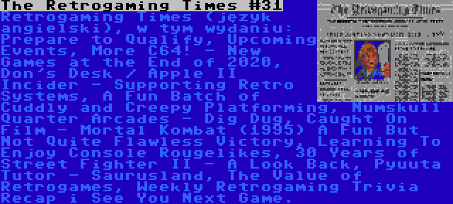 The Retrogaming Times #31 | Retrogaming Times (język angielski), w tym wydaniu: Prepare to Qualify, Upcoming Events, More C64! - New Games at the End of 2020, Don's Desk / Apple II Incider - Supporting Retro Systems, A Fun Batch of Cuddly and Creepy Platforming, Numskull Quarter Arcades - Dig Dug, Caught On Film - Mortal Kombat (1995) A Fun But Not Quite Flawless Victory, Learning To Enjoy Console Rougelikes, 30 Years of Street Fighter II - A Look Back, Pyuuta Tutor - Saurusland, The Value of Retrogames, Weekly Retrogaming Trivia Recap i See You Next Game.