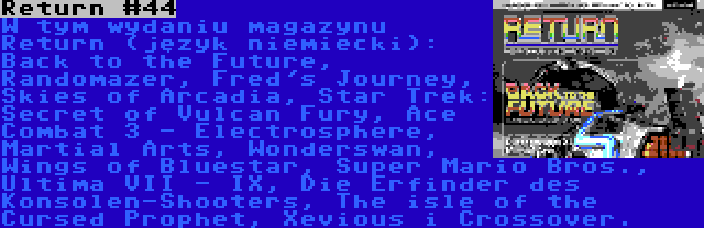 Return #44 | W tym wydaniu magazynu Return (język niemiecki): Back to the Future, Randomazer, Fred's Journey, Skies of Arcadia, Star Trek: Secret of Vulcan Fury, Ace Combat 3 - Electrosphere, Martial Arts, Wonderswan, Wings of Bluestar, Super Mario Bros., Ultima VII - IX, Die Erfinder des Konsolen-Shooters, The isle of the Cursed Prophet, Xevious i Crossover.