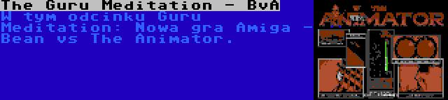 The Guru Meditation - BvA | W tym odcinku Guru Meditation: Nowa gra Amiga - Bean vs The Animator.