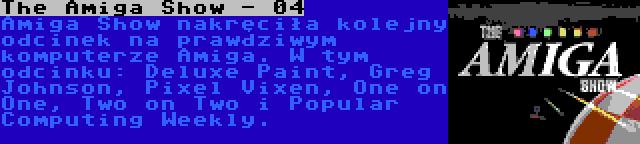 The Amiga Show - 04 | Amiga Show nakręciła kolejny odcinek na prawdziwym komputerze Amiga. W tym odcinku: Deluxe Paint, Greg Johnson, Pixel Vixen, One on One, Two on Two i Popular Computing Weekly.