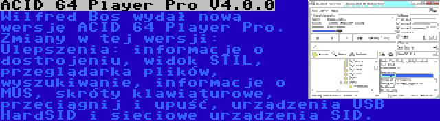 ACID 64 Player Pro V4.0.0 | Wilfred Bos wydał nową wersję ACID 64 Player Pro. Zmiany w tej wersji: Ulepszenia: informacje o dostrojeniu, widok STIL, przeglądarka plików, wyszukiwanie, informacje o MUS, skróty klawiaturowe, przeciągnij i upuść, urządzenia USB HardSID i sieciowe urządzenia SID.