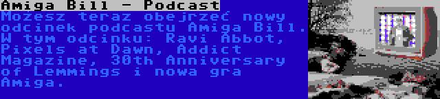 Amiga Bill - Podcast | Możesz teraz obejrzeć nowy odcinek podcastu Amiga Bill. W tym odcinku: Ravi Abbot, Pixels at Dawn, Addict Magazine, 30th Anniversary of Lemmings i nowa gra Amiga.