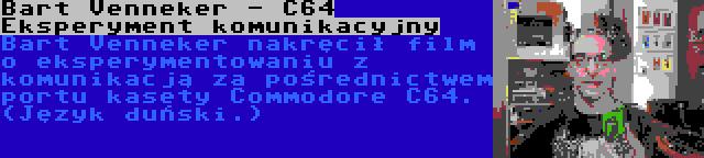 Bart Venneker - C64 Eksperyment komunikacyjny | Bart Venneker nakręcił film o eksperymentowaniu z komunikacją za pośrednictwem portu kasety Commodore C64. (Język duński.)